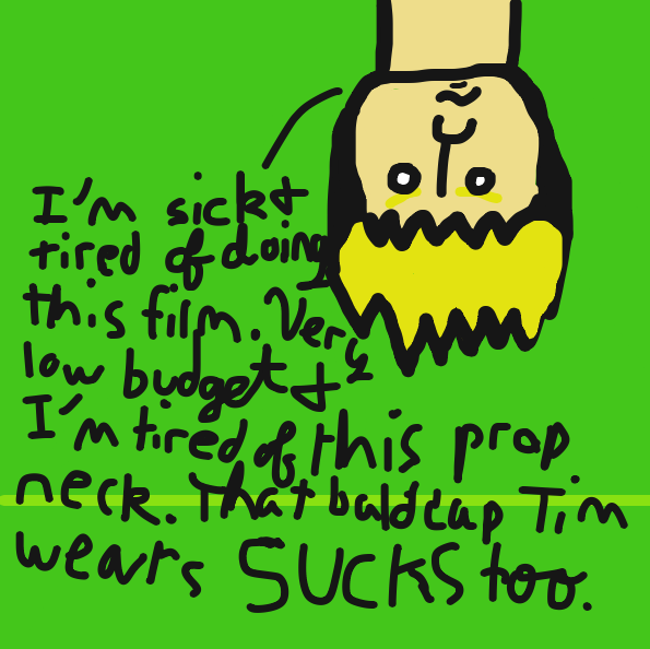 """I'm sick and tired of doing this film. Very low budget and I'm tired of this prop neck. That bald cap Tim wears SUCKS too.""