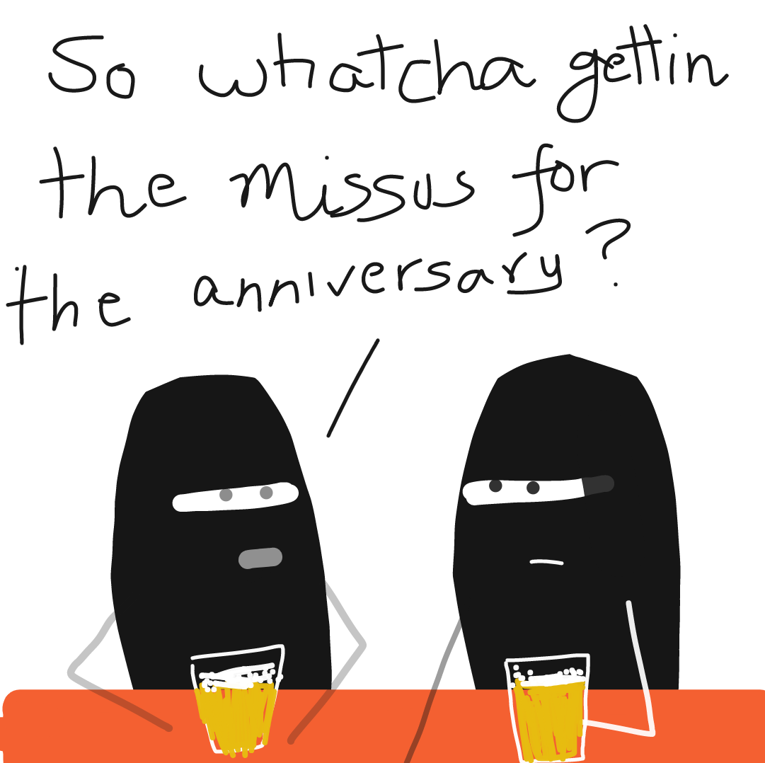 Two ninjas walk into a bar.. One says.. So what ya getting the missus for  the anniversary